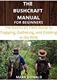THE BUSHCRAFT MANUAL FOR BEGINNERS: The bushcraft Field Guide to Trapping, Gathering and Cooking in The Wild (English Edition)