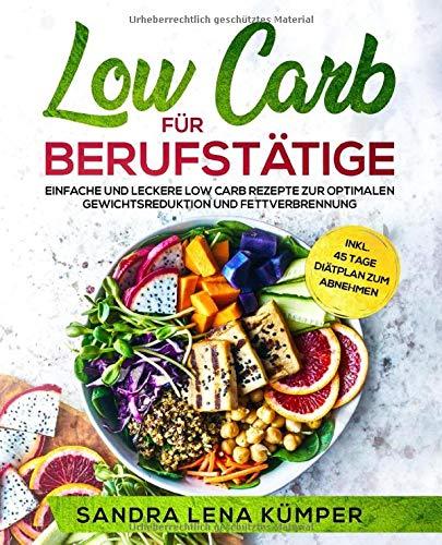 Low Carb für Berufstätige: Einfache und leckere Low Carb Rezepte zur optimalen Gewichtsreduktion und Fettverbrennung inkl. 45 Tage Diätplan zum Abnehmen