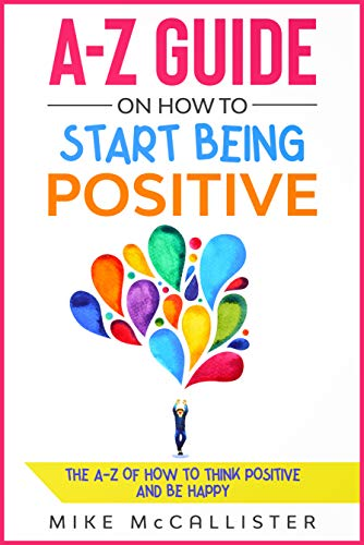 A-Z Guide On How To Start Being Positive: The A-Z Of How To Think Positive And Be Happy