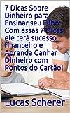 7 Dicas Sobre Dinheiro para Ensinar seu Filho: Com essas 7 Dicas ele terá sucesso financeiro e Aprenda Ganhar Dinheiro com Pontos do Cartão! (Portuguese Edition)