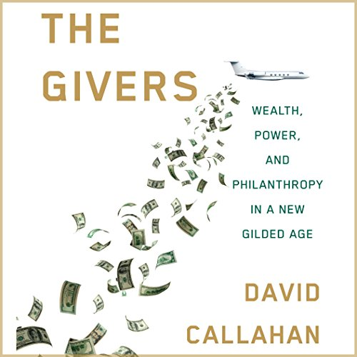 The Givers     Wealth, Power, and Philanthropy in a New Gilded Age              By:                                                                                                                                 David Callahan                               Narrated by:                                                                                                                                 Ryan Gesell                      Length: 13 hrs and 59 mins     43 ratings     Overall 4.6