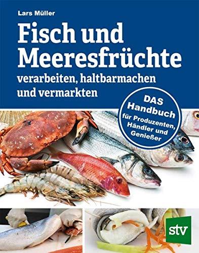 Fisch und Meeresfrüchte verarbeiten, haltbarmachen und vermarkten: DAS Handbuch für Produzenten, Händler und Genießer