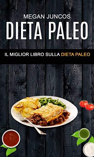 Dieta Paleo : Il Miglior Libro Sulla Dieta Paleo: Il miglior libro...