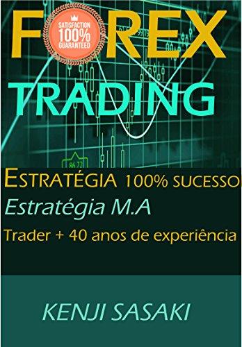 FOREX TRADING ESTRATÉGIA 100% SUCESSO GARANTIDO: Estratégia Fácil M.A, Trader com Mais de 40 Anos de Experiência, Sistema de Trading Diário (Portuguese Edition)