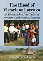 The Blood of Victoriano Lorenzo: An Ethnography of the Cholos of Northern Cocle Province, Panama