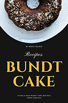 Bundt Cake Recipes: 30 Delicious Bundt Cake Recipes From Scratch by [Marie Folher]