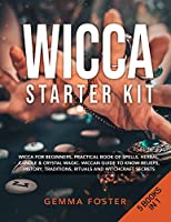 Wicca Starter Kit: 5 Books in 1: Wicca for Beginners, Practical Book of Spells, Herbal, Candle and Crystal Magic. Wiccan Guide to Know Beliefs, History, Traditions, Rituals and Witchcraft Secrets.