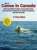 How to Canoe in Canada, almost get killed by rapids, eaten by polar bears, have your blood sucked out by clouds of mosquitoes, and other fun stuff! (English Edition)