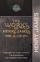 The Works of Henry James, Vol. 15 (of 24): The Diary of a Man of Fifty; The Europeans; The Figure in the Carpet (Moon Classics)