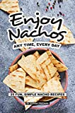 Enjoy Nachos Any Time, Every Day: 25 Fun, Simple Nacho...
