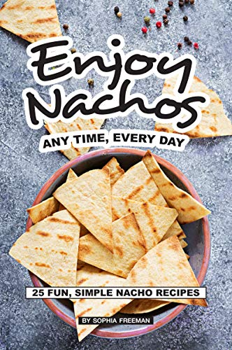 Enjoy Nachos Any Time, Every Day: 25 Fun, Simple Nacho Recipes (English Edition)