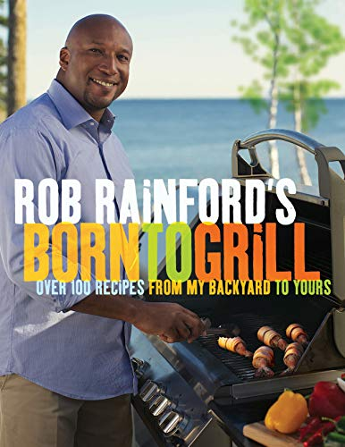 Rob Rainford's Born to Grill: Over 100 Recipes from My Backyard to Yours (English Edition)
