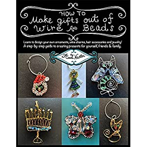 How To Make Gifts Out Of Wire And Beads: Learn to design your own ornaments, wine charms, hair accessories and jewelry! A step-by-step guide to creating ... friends & family. (Wire Crafting Book 1)