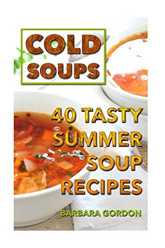 Download Cold Soups: 40 Tasty Summer Soup Recipes 1986813231