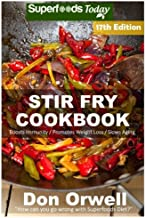 Stir Fry Cookbook: Over 220 Quick & Easy Gluten Free Low Cholesterol Whole Foods Recipes full of Antioxidants & Phytochemicals (Stir Fry Natural Weight Loss Transformation) (Volume 11)