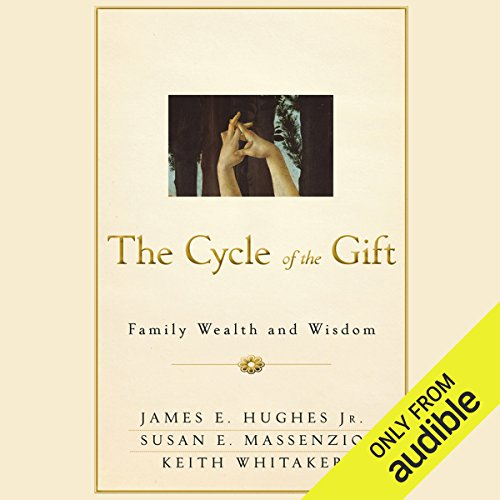 The Cycle of the Gift     Family Wealth and Wisdom              By:                                                                                                                                 James E . Hughes,                                                                                        Susan E. Massenzio,                                                                                        Keith Whitaker                               Narrated by:                                                                                                                                 Alex Barrett                      Length: 4 hrs and 49 mins     18 ratings     Overall 4.2