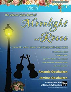 The Vibrant Violin Book of Moonlight and Roses: romantic solos, duets, and pieces with easy piano. All tunes in easy keys,...