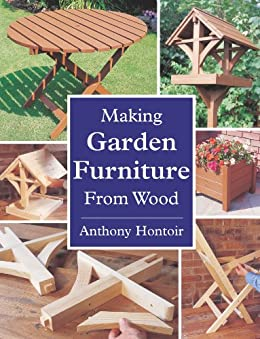 MAKING GARDEN FURNITURE FROM WOOD by [Anthony Hontoir]