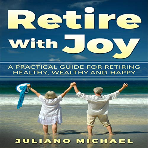 Retire with Joy: A Practical Guide for Retiring Healthy Wealthy and Happy cover art