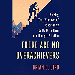 There Are No Overachievers     Seizing Your Windows of Opportunity to Do More Than You Thought Possible              Written by:                                                                                                                                 Brian D. Biro                               Narrated by:                                                                                                                                 Brian D. Biro                      Length: 4 hrs and 37 mins     Not rated yet     Overall 0.0