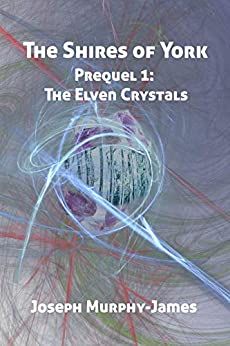 The Shires of York - Prequel: The Elven Crystals by [Joseph Murphy-James]