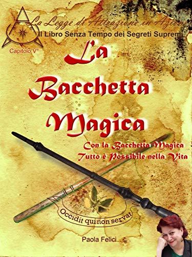 La Bacchetta Magica: Con la Bacchetta Magica Tutto è Possibile nella Vita (Il Libro Senza Tempo dei Segreti Supremi Vol. 5) (Italian Edition)
