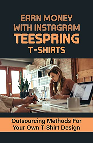 Earn Money With Instagram Teespring T-Shirts: Outsourcing Methods For Your Own T-Shirt Design: Create Instagram Content (English Edition)