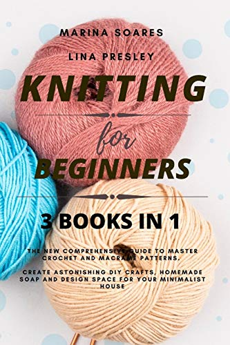 KNITTING FOR BEGINNERS: The New Comprehensive Guide to Master Crochet and Macramé Patterns. Create Astonishing DIY crafts, Homemade soap and Design Space for your Minimalist House