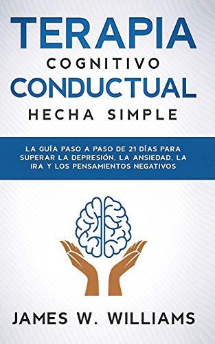 Terapia cognitivo conductual: hecha simple - La guía paso a paso de 21 días para superar la depresión, la ansiedad, la ira y los pensamientos negativos: 3 (Inteligencia Emocional Práctica)