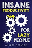 Insane Productivity for Lazy People: A Complete System for Becoming Incredibly Productive (Success) - Andrii Sedniev