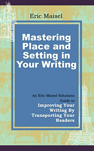 Mastering Place and Setting in Your Writing: An Eric Maisel Solutions Guide to Improving Your Writing by Transporting Your Readers (English Edition)