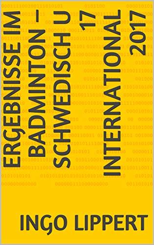 Ergebnisse im Badminton – Schwedisch U 17 International 2017 (Sportstatistik 705) (German Edition)