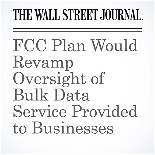 FCC Plan Would Revamp Oversight of Bulk Data Service Provided to Businesses cover art