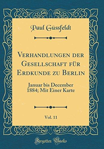 Verhandlungen der Gesellschaft für Erdkunde zu Berlin, Vol. 11: Januar bis December 1884; Mit Einer Karte (Classic Reprint)