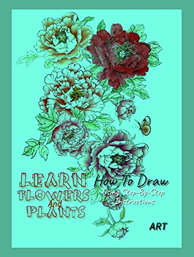 Learn How To Draw Flowers And Plants Using Step-By-Step Instructions (English Edition)