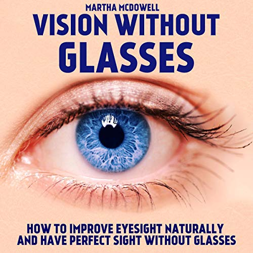 Amazon.com: Vision Without Glasses: How to Improve Eyesight Naturally and  Have Perfect Sight Without Glasses: Improve Your Eyesight Naturally,  Eyesight and Vision Cure, Eye Vision, Greater Vision (Audible Audio  Edition): Martha McDowell,