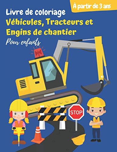 Livre de coloriage Véhicules, Tracteurs et Engins de chantier (Pour enfants à partir de 3 ans): Cahier de coloriage des engins de construction, camions géants, pelleteuses … (pour garçons et filles)