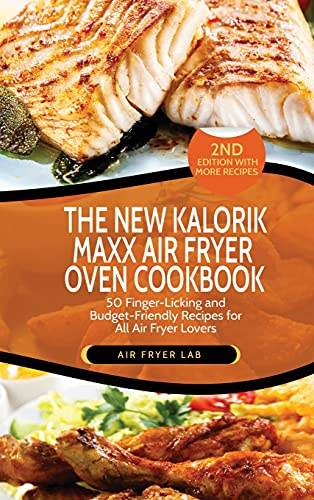 The New Kalorik Maxx Air Fryer Oven Cookbook: 50 Finger-Licking and Budget-Friendly Recipes for All Air Fryer Lovers