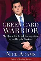 Green Card Warrior: My Quest for Legal Immigration in an Illegals' System