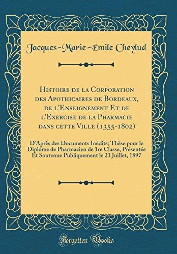 Histoire de la Corporation des Apothicaires de Bordeaux, de l'Enseignement Et de l'Exercise de la Pharmacie dans cette Ville (1355-1802): D'Après des ... de 1re Classe, Présentée Et Soutenue Publiqu