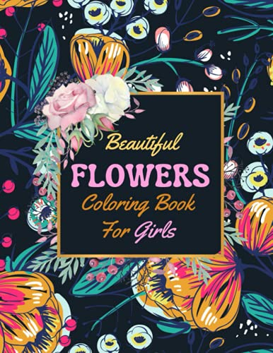 Beautiful Flowers Coloring Book For Girls: Fun Easy and Relaxing Adult Coloring Book Including Lovely Flowers, Bouquets, Wreaths, Swirls, Patterns, Decorations, Inspirational Designs, and Much More!