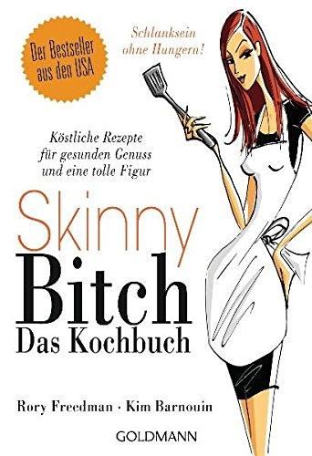 Skinny Bitch - Das Kochbuch: Köstliche Rezepte für gesunden Genuss und eine tolle Figur - Schlanksein ohne Hungern!