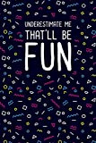 Underestimate Me That'll Be Fun: Funny Gag Notebook Journal For Co-workers. Lined Notebook. Office Gag Gift For Adults. Blank Notebook. Office Gag Gift For Adults
