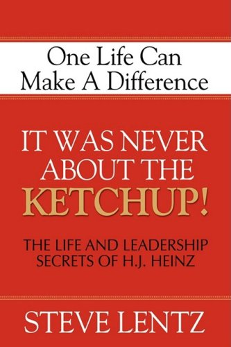 It Was Never About the Ketchup!: The Life and Leadership Secrets of H.j. Heinz: One Life Can Make a Difference