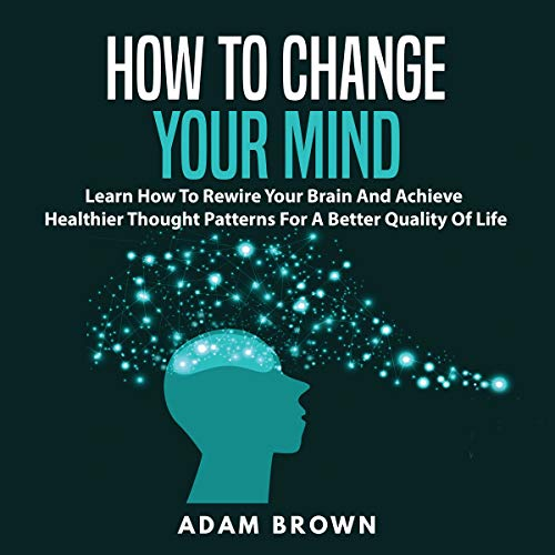 How to Change Your Mind     Learn How to Rewire Your Brain and Achieve Healthier Thought Patterns for a Better Quality of Life              Written by:                                                                                                                                 Adam Brown                               Narrated by:                                                                                                                                 Nick Dolle                      Length: 26 mins     Not rated yet     Overall 0.0