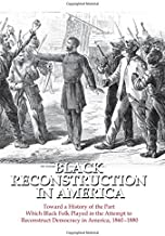 Black Reconstruction in America: Toward a History of the Part Which Black Folk Played in the Attempt to Reconstruct Democr...