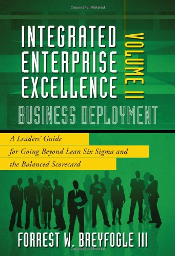 Business Deployment: A Leaders\' Guide for Going Beyond Lean Six Sigma and the Balanced Scorecard (Integrated Enterprise Excellence, Band 2)