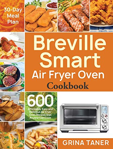 Breville Smart Air Fryer Oven Cookbook: 600 Affordable, Easy and Delicious Air Fryer Oven Recipes that Anyone Can Cook (30-Day Meal Plan)
