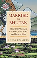 Married to Bhutan: How One Woman Got Lost, Said I Do, and Found Bliss