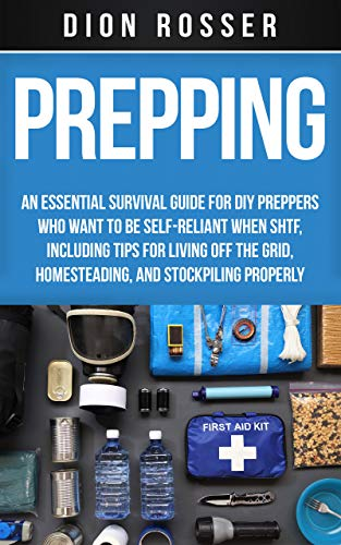 Prepping: An Essential Survival Guide for DIY Preppers Who Want to Be Self-Reliant When SHTF, Including Tips for Living Off the Grid, Homesteading, and Stockpiling Properly by [Dion Rosser]